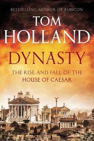 Dynasty The Rise and Fall of the House of Caesar