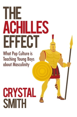 The Achilles Effect What Pop Culture is Teaching Young Boys about Masculinity
