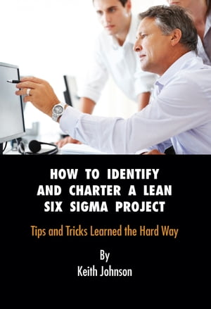 How to Identify and Charter a Lean Six Sigma Project Subtitle Tips and Tricks Learned the Hard Way