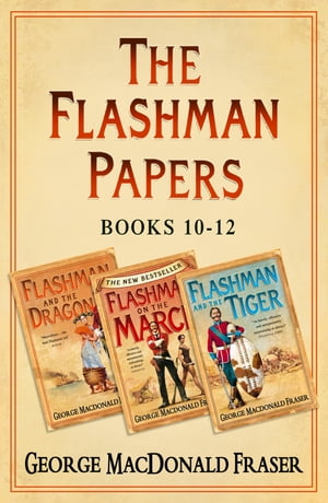 Flashman Papers 3-Book Collection 4: Flashman and the Dragon, Flashman on the March, Flashman and the Tiger