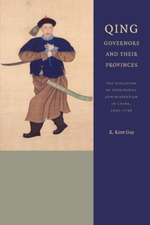 Qing Governors and Their Provinces: The Evolution of Territorial Administration in China, 1644-1796