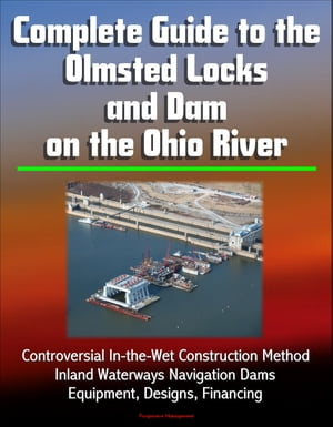 Complete Guide to the Olmsted Locks and Dam on the Ohio River: Controversial In-the-Wet Construction Method,  Inland Waterways Navigation Dams,  Equipme