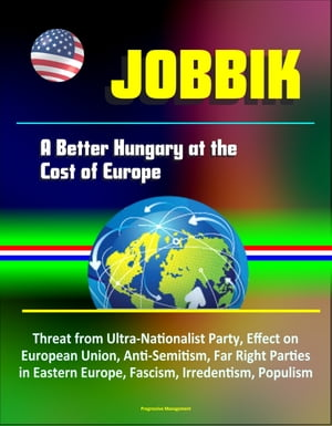 Jobbik: A Better Hungary at the Cost of Europe - Threat from Ultra-Nationalist Party,  Effect on European Union,  Anti-Semitism,  Far Right Parties in Ea