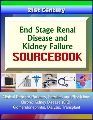 21st Century End Stage Renal Disease and Kidney Failure Sourcebook: Clinical Data for Patients,  Families,  and Physicians - Chronic Kidney Disease (CKD