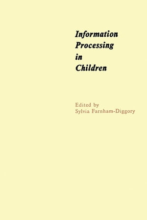 Information Processing in Children The Seventh of an Annual Series of Symposia in the Area of Cognition under the Sponsorship of Carnegie-Mellon Unive