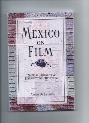 Mexico on Film Natioanl Identity and International Relatrions