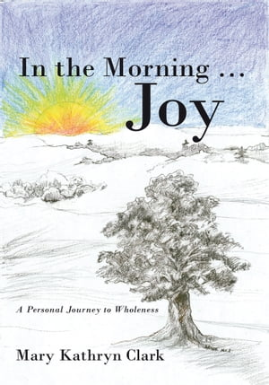 In the Morning ? Joy A Personal Journey to Wholeness