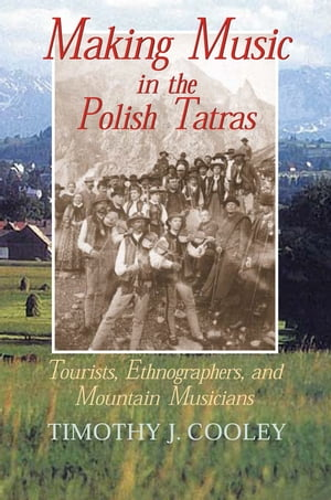 Making Music in the Polish Tatras Tourists,  Ethnographers,  and Mountain Musicians