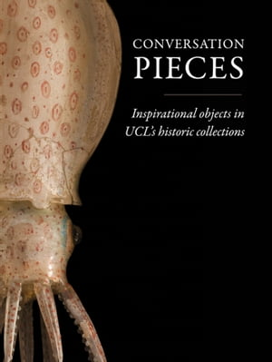 Conversation Pieces Inspirational objects in UCL?s historic collections