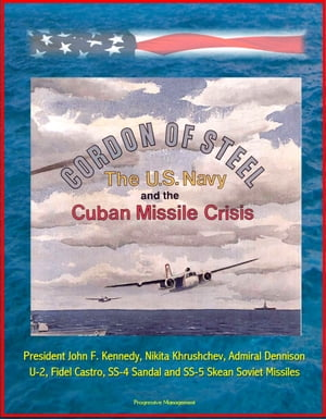 Cordon of Steel: The U.S. Navy and the Cuban Missile Crisis - President John F. Kennedy,  Nikita Khrushchev,  Admiral Dennison,  U-2,  Fidel Castro,  SS-4