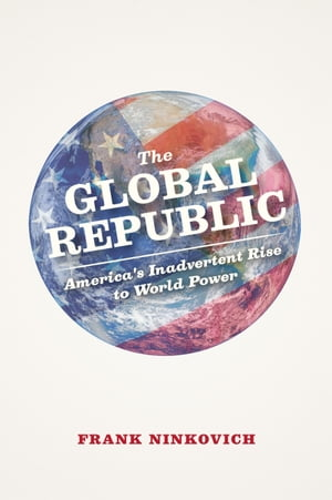 The Global Republic America's Inadvertent Rise to World Power