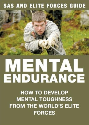 Mental Endurance: SAS & Elite Forces Guide How to develop mental toughness from the world's elite forces