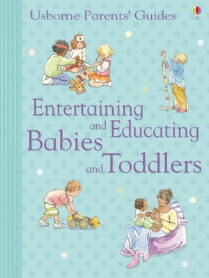 Entertaining and Educating Babies and Toddlers: Usborne Parents' Guides