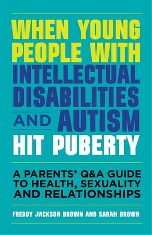 When Young People with Intellectual Disabilities and Autism Hit Puberty A Parents? Q&A Guide to Health,  Sexuality and Relationships