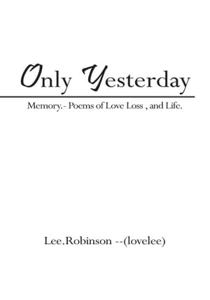Only Yesterday Memory.- Poems of Love Loss ,  and Life.