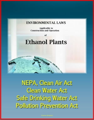 Environmental Laws Applicable to Construction and Operation of Ethanol Plants: NEPA,  Clean Air Act,  Clean Water Act,  Safe Drinking Water Act,  Pollutio