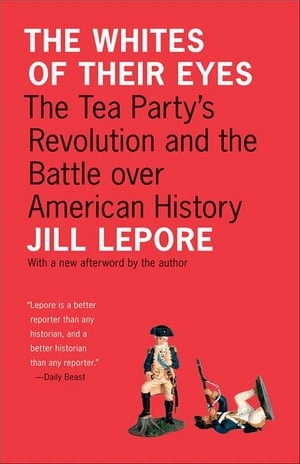 The Whites of Their Eyes The Tea Party's Revolution and the Battle over American History