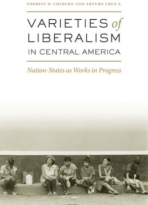 Varieties of Liberalism in Central America Nation-States as Works in Progress