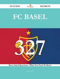 FC Basel 327 Success Secrets - 327 Most Asked Questions On FC Basel - What You Need To Know
