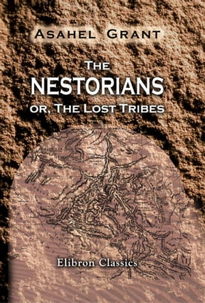 The Nestorians; or,  The Lost Tribes. Containing Evidence of Their Identity; an Account of Their Manners,  Customs and Ceremonies; together with Sketche