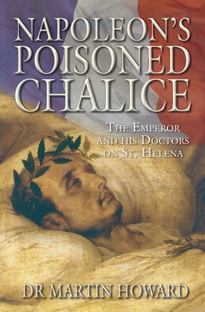 Napoleon's Poisoned Chalice The Emperor and his Doctors on St Helena