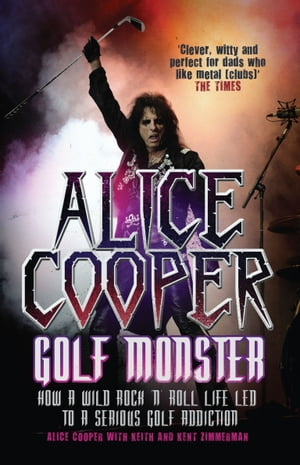 Alice Cooper: Golf Monster How a Wild Rock'n'Roll Life Led to a Serious Golf Addiction