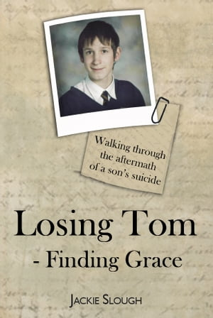 Losing Tom,  Finding Grace Walking through the aftermath of a son' s suicide