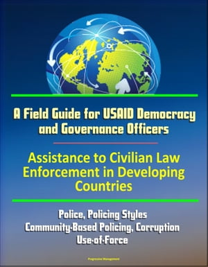 A Field Guide for USAID Democracy and Governance Officers: Assistance to Civilian Law Enforcement in Developing Countries - Police,  Policing Styles,  C