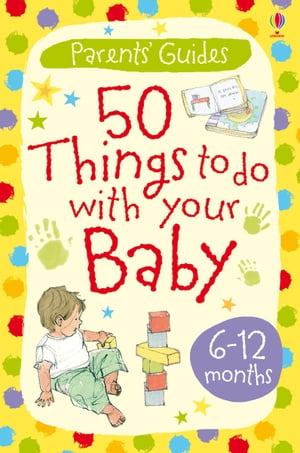 50 Things to Do with Your Baby: 6-12 months: Usborne Parents' Guides