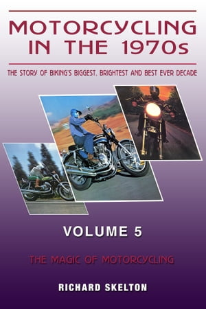 Motorcycling in the 1970s The story of biking's biggest,  brightest and best ever decade Volume 5: The Magic of Motorcycling