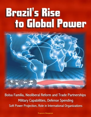 Brazil's Rise to Global Power: Bolsa Familia,  Neoliberal Reform and Trade Partnerships,  Military Capabilities,  Defense Spending,  Soft Power Projection