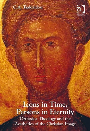 Icons in Time,  Persons in Eternity Orthodox Theology and the Aesthetics of the Christian Image