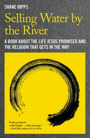 Selling Water by the River A Book about the Life Jesus Promised and the Religion That Gets in the Way