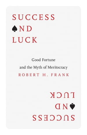 Success and Luck Good Fortune and the Myth of Meritocracy