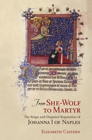 From She-Wolf to Martyr The Reign and Disputed Reputation of Johanna I of Naples