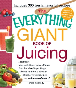 The Everything Giant Book of Juicing: Includes Vegetable Super Juice, Mango Pear Punch, Ginger Zinger, Super Immunity Booster, Blueberry C