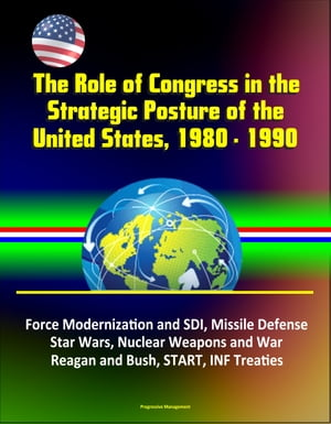 The Role of Congress in the Strategic Posture of the United States,  1980: 1990 - Force Modernization and SDI,  Missile Defense,  Star Wars,  Nuclear Weap