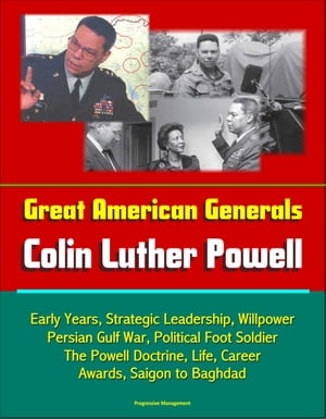 Great American Generals: Colin Luther Powell - Early Years,  Strategic Leadership,  Willpower,  Persian Gulf War,  Political Foot Soldier,  The Powell Doct