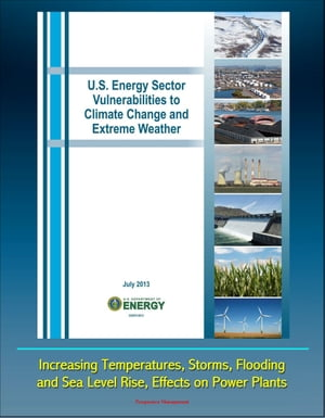 U.S. Energy Sector Vulnerabilities to Climate Change and Extreme Weather: Increasing Temperatures,  Storms,  Flooding,  and Sea Level Rise,  Effects on Po