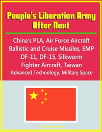 People's Liberation Army After Next: China's PLA, Air Force Aircraft, Ballistic and Cruise Missiles, EMP, DF-11, DF-15, Silkworm, Fighter Aircraft, Taiwan, Advanced Technology, Military Space