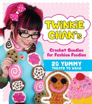 Twinkie Chan's Crochet Goodies for Fashion Foodies 20 Yummy Treats to Wear