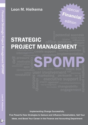 Financial Strategic Project Management SPOMP Implementing Change Successfully: Five Powerful New Strategies to Seduce and Influence Stakeholders,  Sell