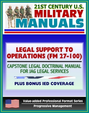 21st Century U.S. Military Manuals: Legal Support to Operations (FM 27-100) Capstone Legal Doctrinal Manual for JAG Legal Services,  Plus Bonus IED Boo