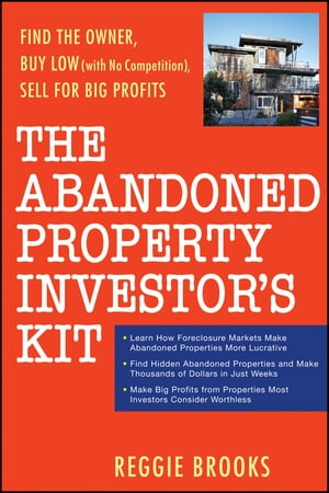 The Abandoned Property Investor's Kit Find the Owner,  Buy Low (with No Competition),  Sell for Big Profits