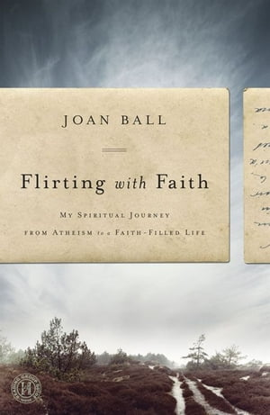 Flirting with Faith My Spiritual Journey from Atheism to a Faith-Filled Life