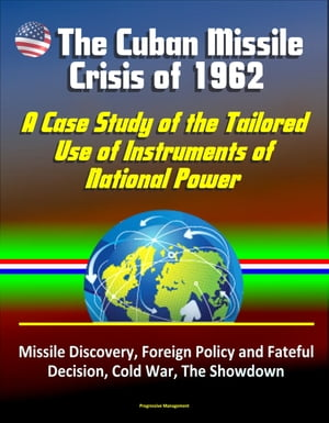 The Cuban Missile Crisis of 1962: A Case Study of the Tailored Use of Instruments of National Power - Missile Discovery,  Foreign Policy and Fateful De