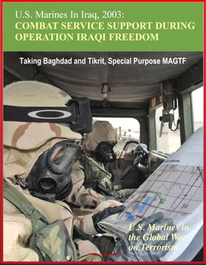 U.S. Marines In Iraq,  2003: Combat Service Support During Operation Iraqi Freedom - U.S. Marines in the Global War on Terrorism - Taking Baghdad and T