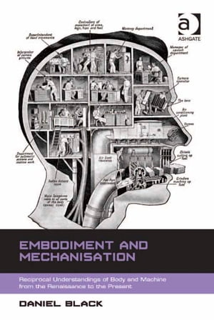 Embodiment and Mechanisation Reciprocal Understandings of Body and Machine from the Renaissance to the Present