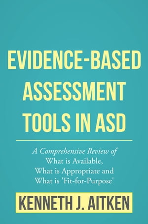 Evidence-Based Assessment Tools in ASD A Comprehensive Review of What is Available,  What is Appropriate and What is 'Fit-for-Purpose'