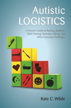 Autistic Logistics A Parent's Guide to Tackling Bedtime,  Toilet Training,  Tantrums,  Hitting,  and Other Everyday Challenges